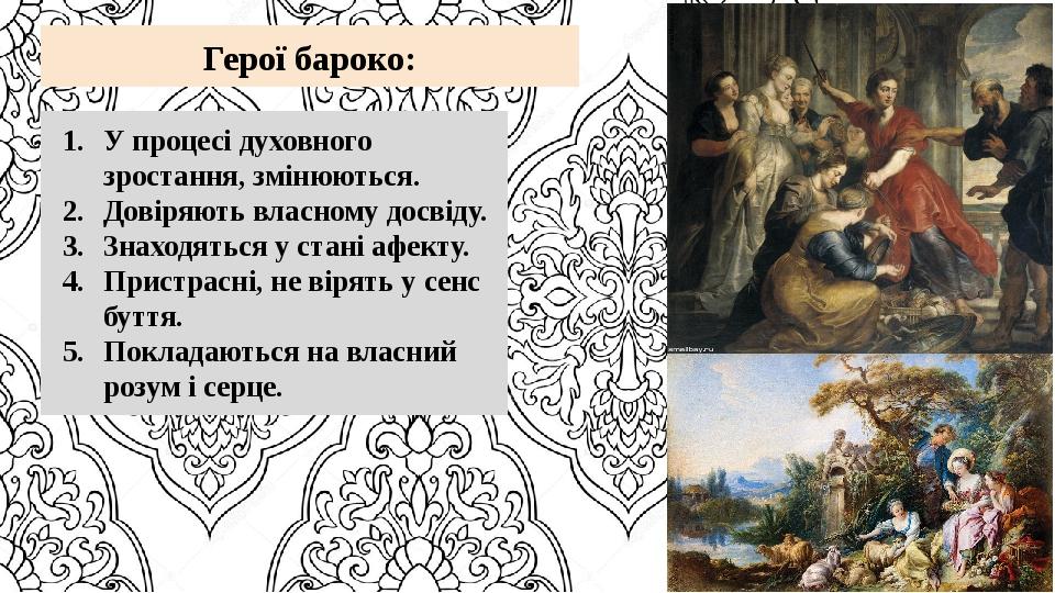 Герої бароко: У процесі духовного зростання, змінюються. Довіряють власному досвіду. Знаходяться у стані афекту. Пристрасні, не вірять у сенс буття...