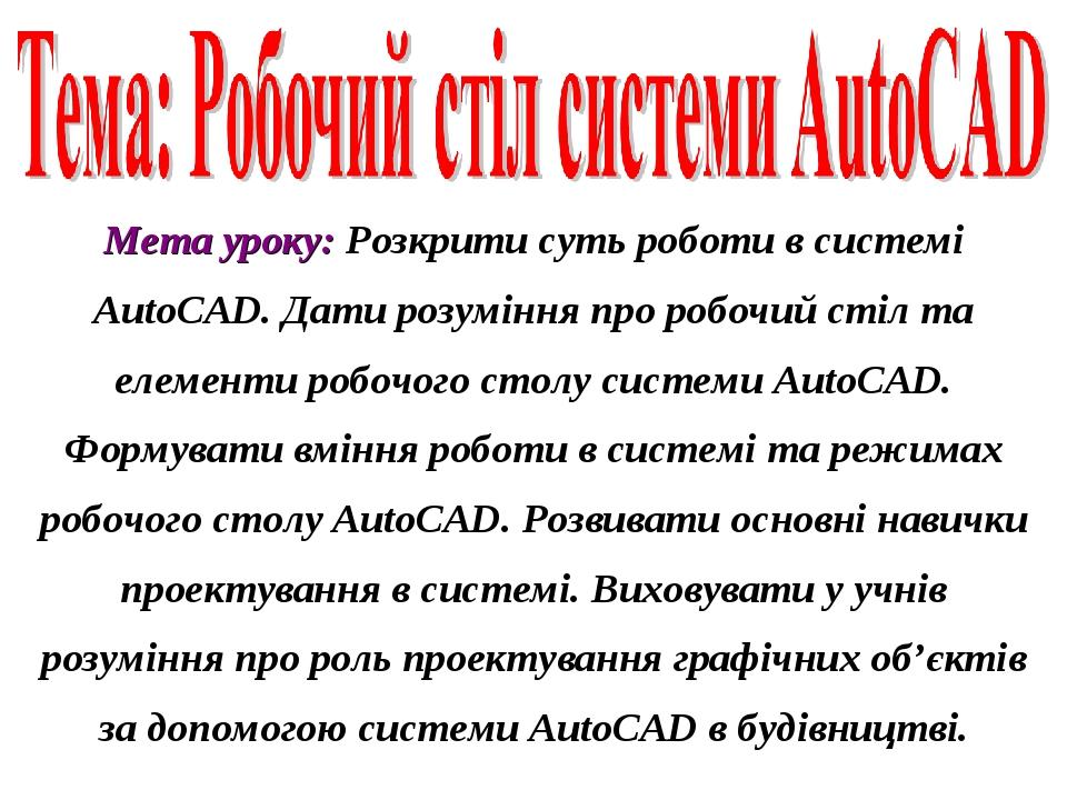 Мета уроку: Розкрити суть роботи в системі AutoCAD. Дати розуміння про робочий стіл та елементи робочого столу системи AutoCAD. Формувати вміння ро...