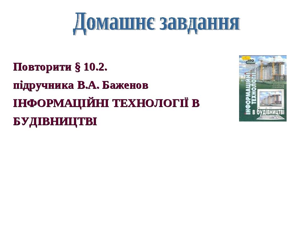 Повторити § 10.2. підручника В.А. Баженов ІНФОРМАЦІЙНІ ТЕХНОЛОГІЇ В БУДІВНИЦТВІ
