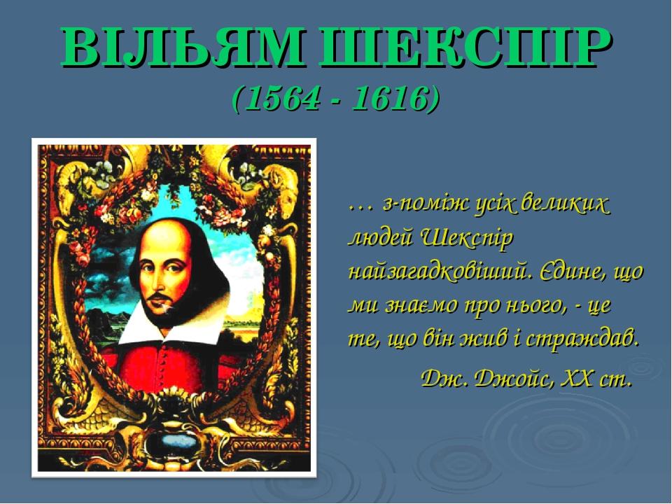 ВІЛЬЯМ ШЕКСПІР (1564 - 1616) … з-поміж усіх великих людей Шекспір найзагадковіший. Єдине, що ми знаємо про нього, - це те, що він жив і страждав. Д...