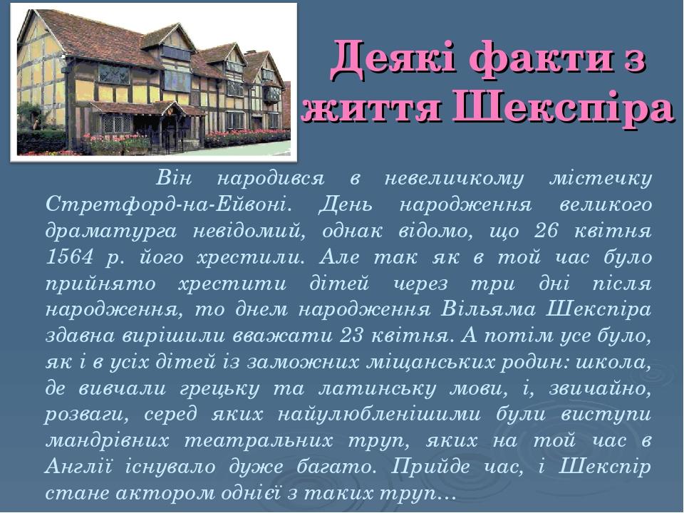 Деякі факти з життя Шекспіра Він народився в невеличкому містечку Стретфорд-на-Ейвоні. День народження великого драматурга невідомий, однак відомо,...