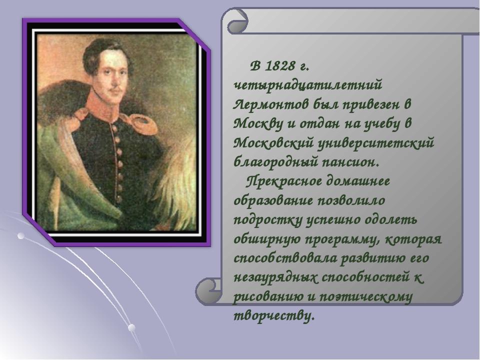 В 1828 г. четырнадцатилетний Лермонтов был привезен в Москву и отдан на учебу в Московский университетский благородный пансион. Прекрасное домашнее...