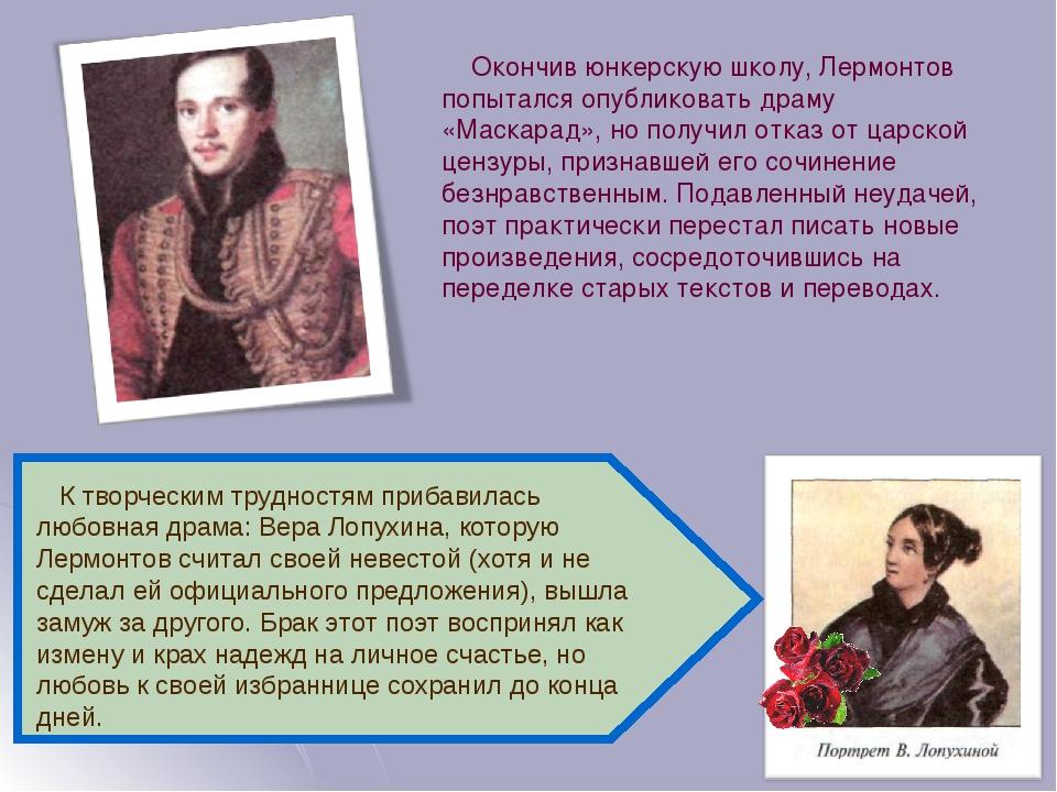 Окончив юнкерскую школу, Лермонтов попытался опубликовать драму «Маскарад», но получил отказ от царской цензуры, признавшей его сочинение безнравст...