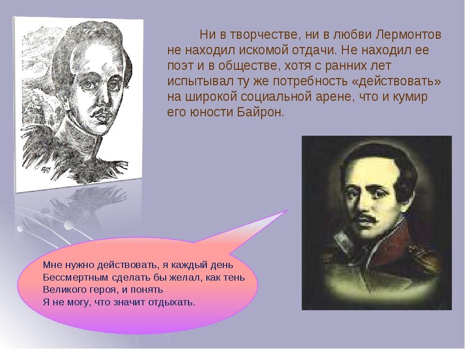 Ни в творчестве, ни в любви Лермонтов не находил искомой отдачи. Не находил ее поэт и в обществе, хотя с ранних лет испытывал ту же потребность «де...