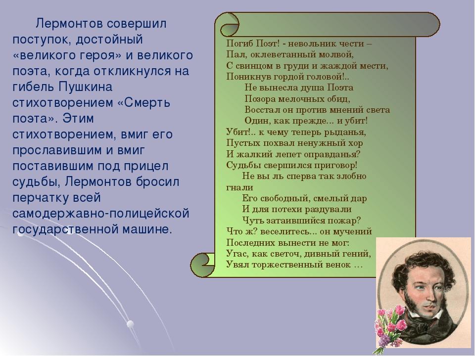Лермонтов совершил поступок, достойный «великого героя» и великого поэта, когда откликнулся на гибель Пушкина стихотворением «Смерть поэта». Этим с...