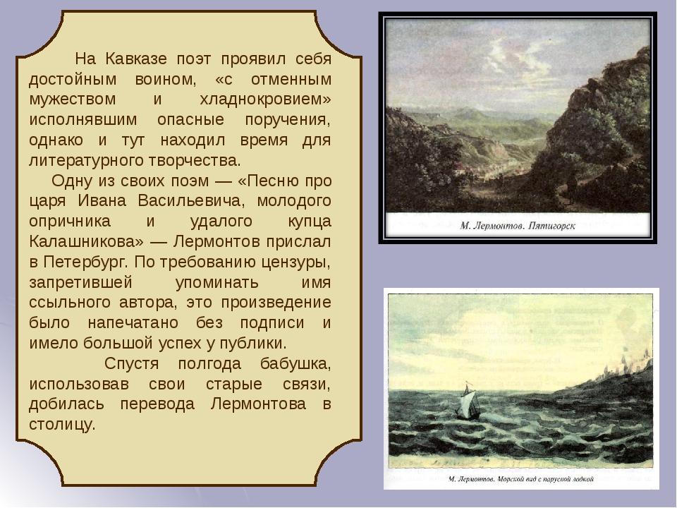 На Кавказе поэт проявил себя достойным воином, «с отменным мужеством и хладнокровием» исполнявшим опасные поручения, однако и тут находил время для...