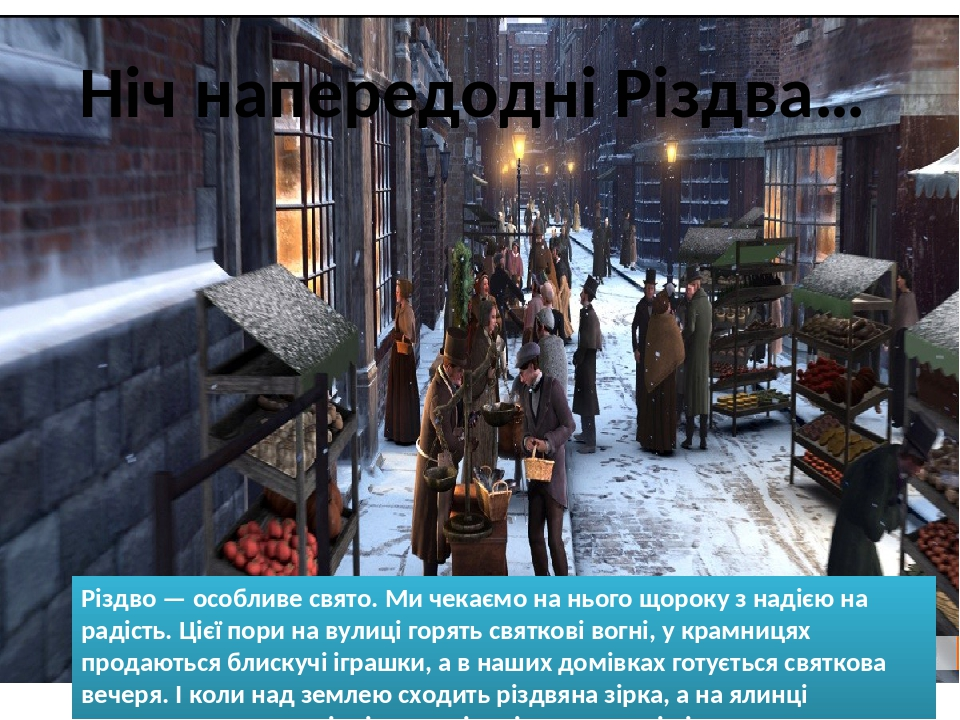Ніч напередодні Різдва… Різдво — особливе свято. Ми чекаємо на нього щороку з надією на радість. Цієї пори на вулиці горять святкові вогні, у крамн...
