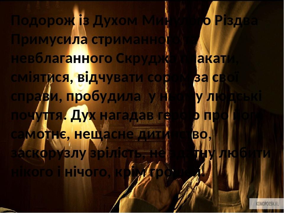 Подорож із Духом Минулого Різдва Примусила стриманного та невблаганного Скруджа плакати, сміятися, відчувати сором за свої справи, пробудила у ньом...