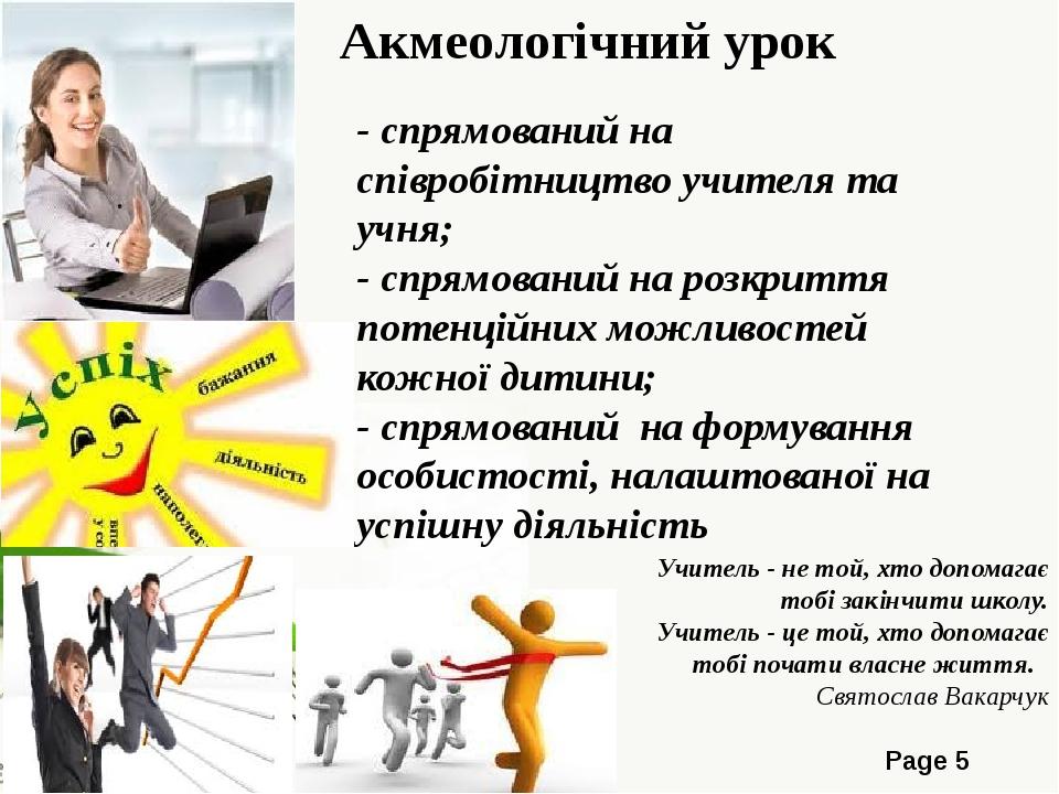 Акмеологічний урок - спрямований на співробітництво учителя та учня; - спрямований на розкриття потенційних можливостей кожної дитини; - спрямовани...