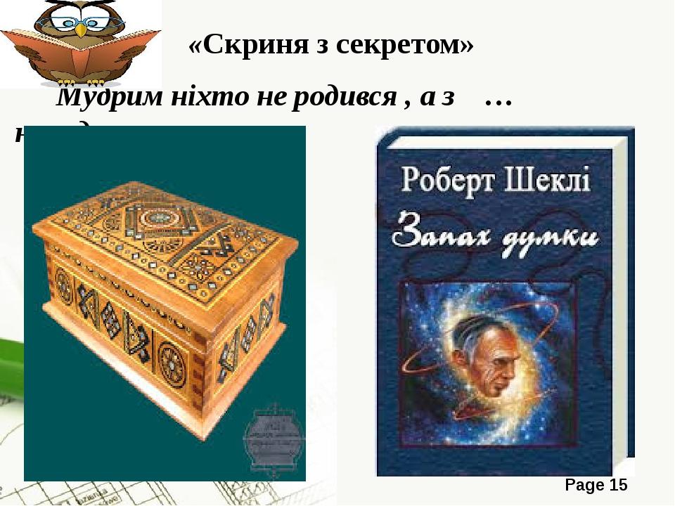 «Скриня з секретом» Мудрим ніхто не родився , а з … народився Page