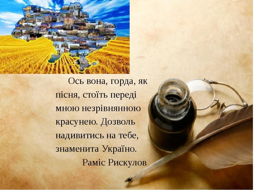 Ось вона, горда, як пісня, стоїть переді мною незрівнянною красунею. Дозволь надивитись на тебе, знаменита Україно. Раміс Рискулов
