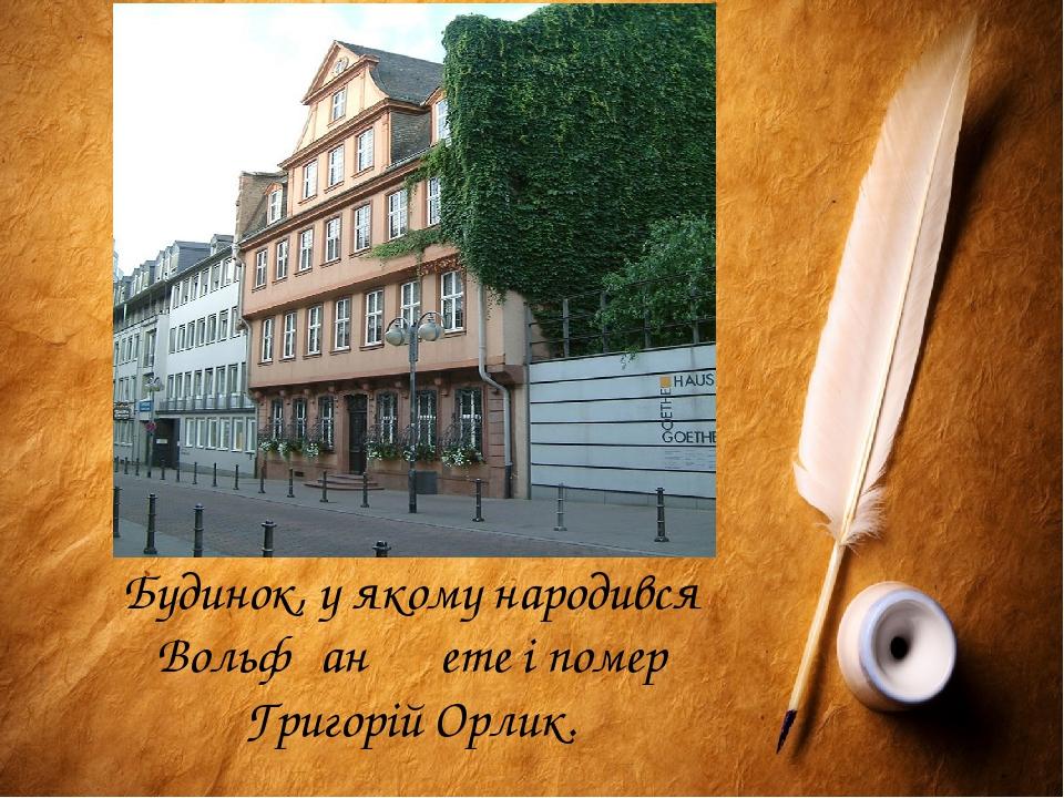 Будинок, у якому народився Вольфґанґ Ґете і помер Григорій Орлик.