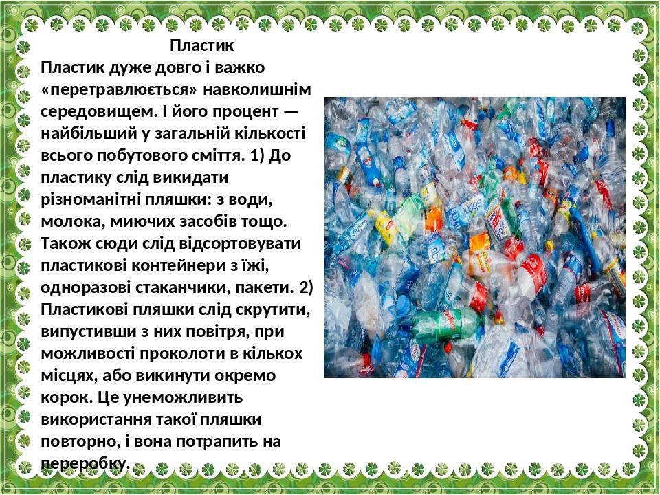 Пластик Пластик дуже довго і важко «перетравлюється» навколишнім середовищем. І його процент — найбільший у загальній кількості всього побутового с...