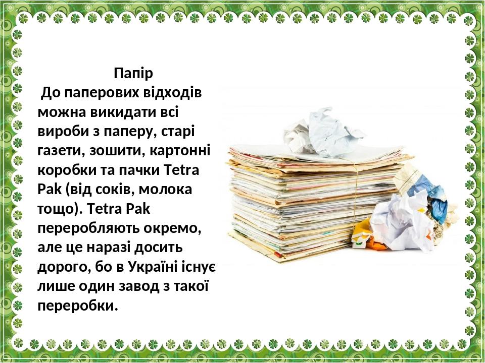 Папір До паперових відходів можна викидати всі вироби з паперу, старі газети, зошити, картонні коробки та пачки Tetra Pak (від соків, молока тощо)....