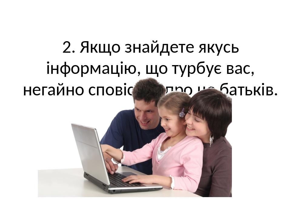 2. Якщо знайдете якусь інформацію, що турбує вас, негайно сповістіть про це батьків.