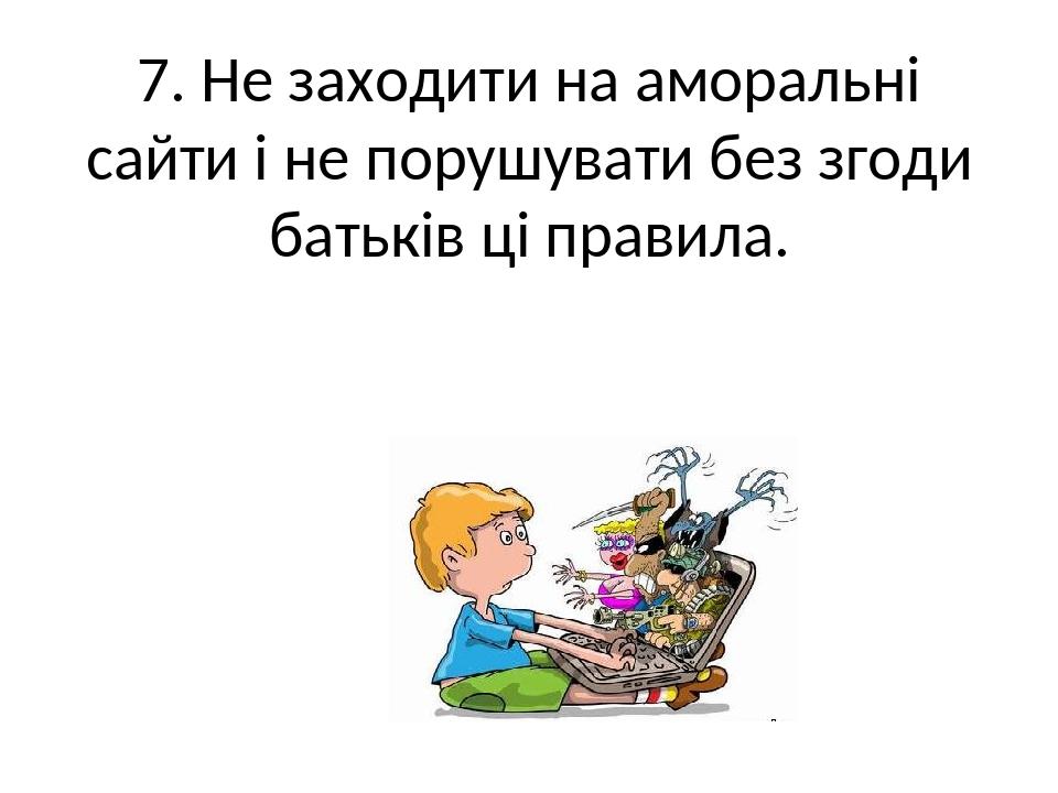 7. Не заходити на аморальні сайти і не порушувати без згоди батьків ці правила.