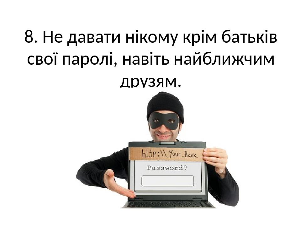 8. Не давати нікому крім батьків свої паролі, навіть найближчим друзям.