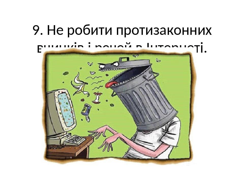 9. Не робити протизаконних вчинків і речей в Інтернеті.