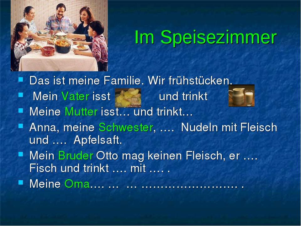 Im Speisezimmer Das ist meine Familie. Wir frühstücken. Mein Vater isst und trinkt Meine Mutter isst… und trinkt… Anna, meine Schwester, …. Nudeln ...