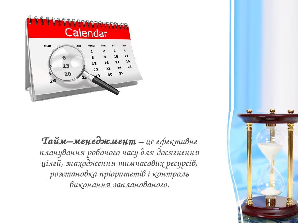 Тайм–менеджмент – це ефективне планування робочого часу для досягнення цілей, знаходження тимчасових ресурсів, розстановка пріоритетів і контроль в...