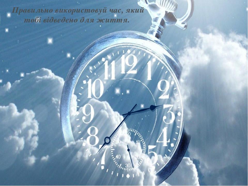 Правильно використовуй час, який тобі відведено для життя.