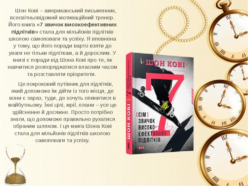 Шон Кові – американський письменник, всесвітньовідомий мотиваційний тренер. Його книга «7 звичок високоефективних підлітків» стала для мільйонів пі...