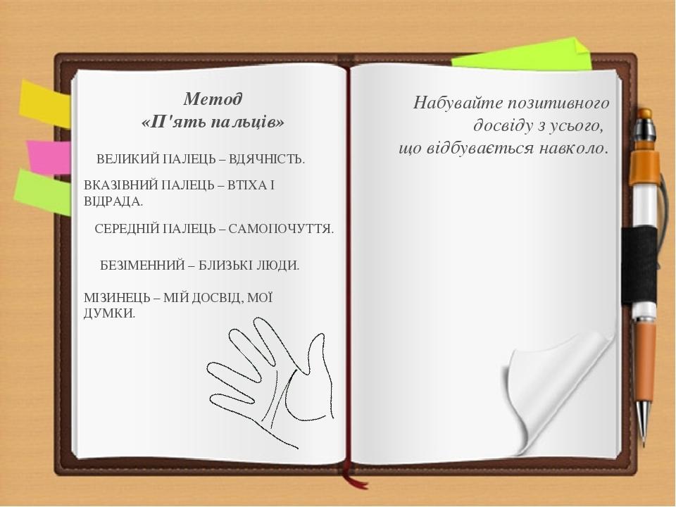 Метод «П'ять пальців» ВЕЛИКИЙ ПАЛЕЦЬ – ВДЯЧНІСТЬ. ВКАЗІВНИЙ ПАЛЕЦЬ – ВТІХА І ВІДРАДА. СЕРЕДНІЙ ПАЛЕЦЬ – САМОПОЧУТТЯ. БЕЗІМЕННИЙ – БЛИЗЬКІ ЛЮДИ. МІЗ...