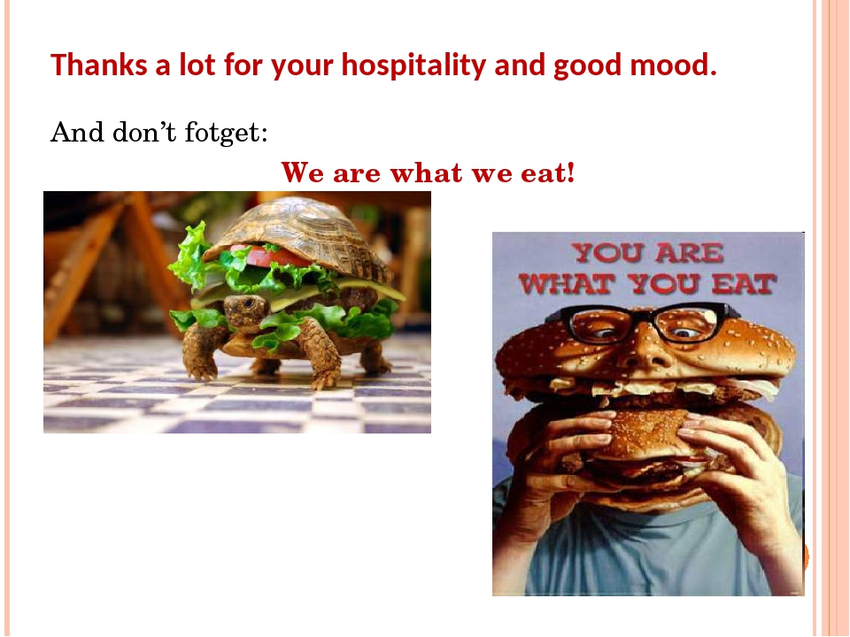 Thanks a lot for your hospitality and good mood. And don't fotget: We are what we eat!