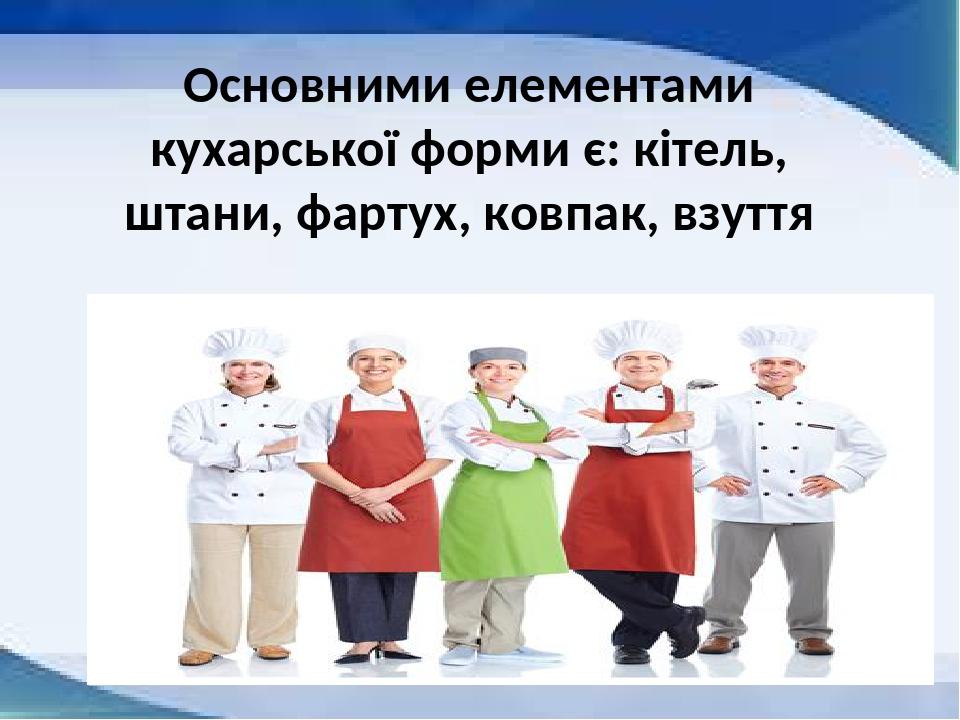 Основними елементами кухарської форми є: кітель, штани, фартух, ковпак, взуття
