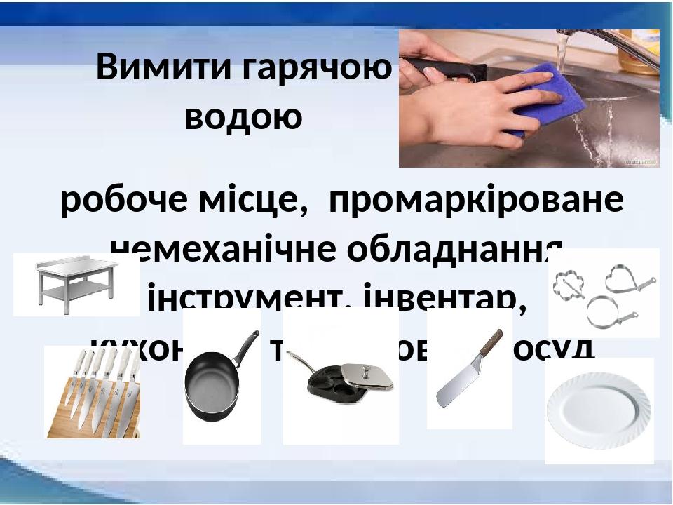 Вимити гарячою водою робоче місце, промаркіроване немеханічне обладнання, інструмент, інвентар, кухонний та столовий посуд