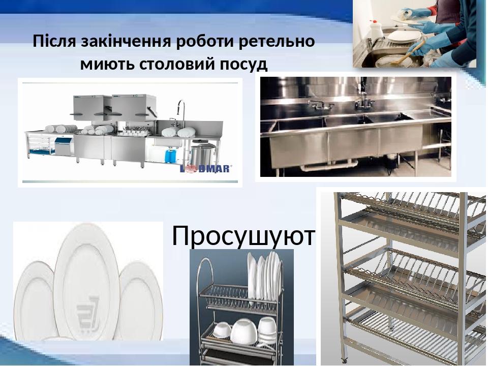 Після закінчення роботи ретельно миють столовий посуд Просушують