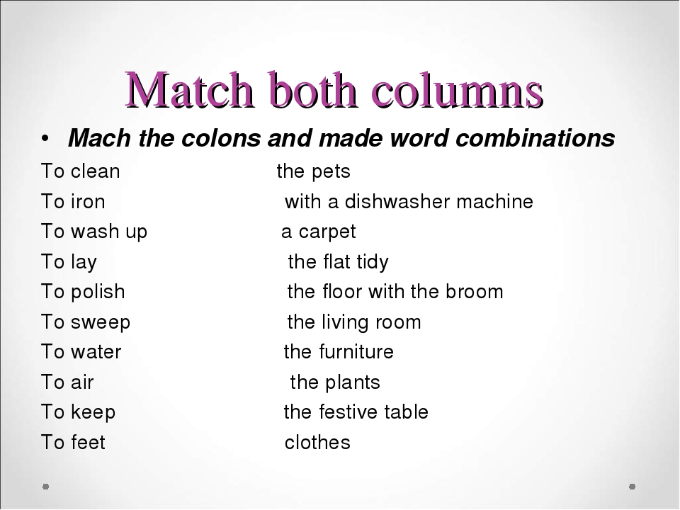 Match both columns Mach the colons and made word combinations To clean the pets To iron with a dishwasher machine To wash up a carpet To lay the fl...