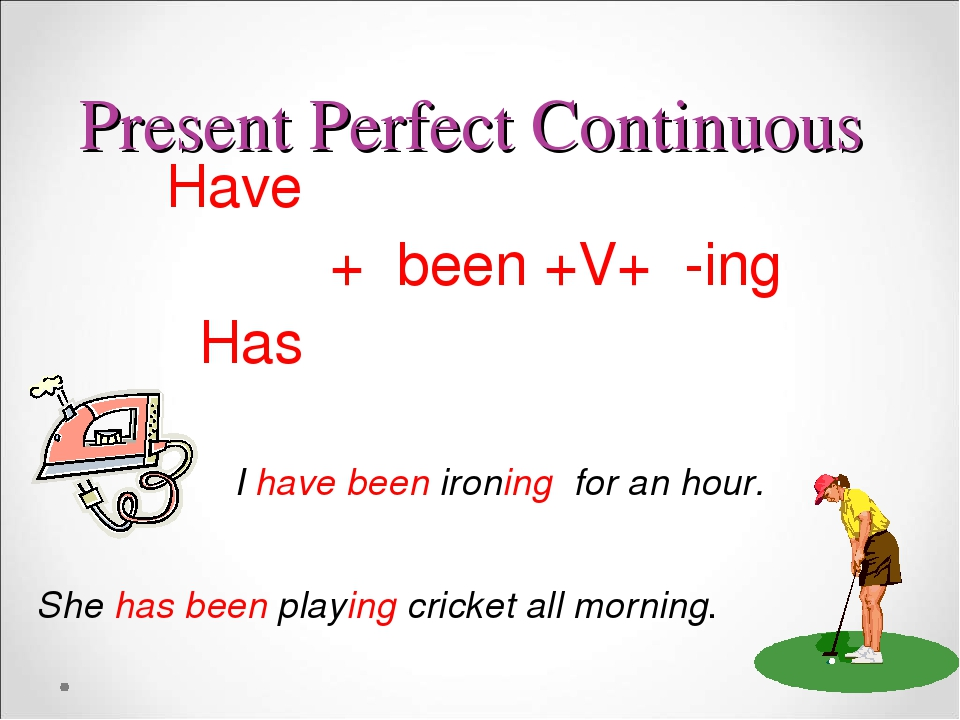 Present Perfect Continuous Have + been +V+ -ing Has I have been ironing for an hour. She has been playing cricket all morning.