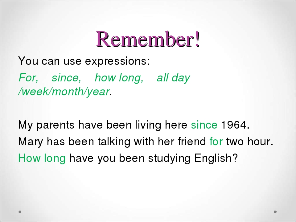 Remember! You can use expressions: For, since, how long, all day /week/month/year. My parents have been living here since 1964. Mary has been talki...