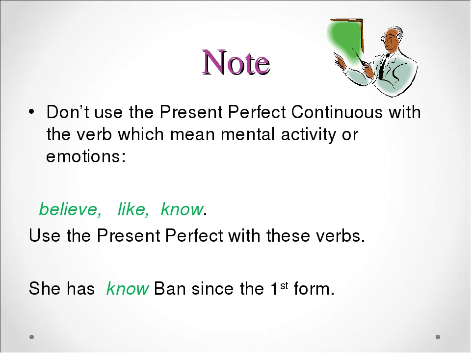 Note Don't use the Present Perfect Continuous with the verb which mean mental activity or emotions: believe, like, know. Use the Present Perfect wi...