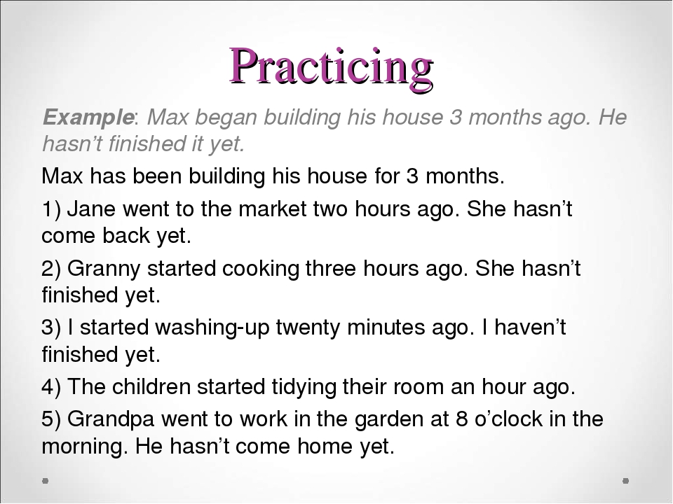 Practicing Example: Max began building his house 3 months ago. He hasn't finished it yet. Max has been building his house for 3 months. 1) Jane wen...