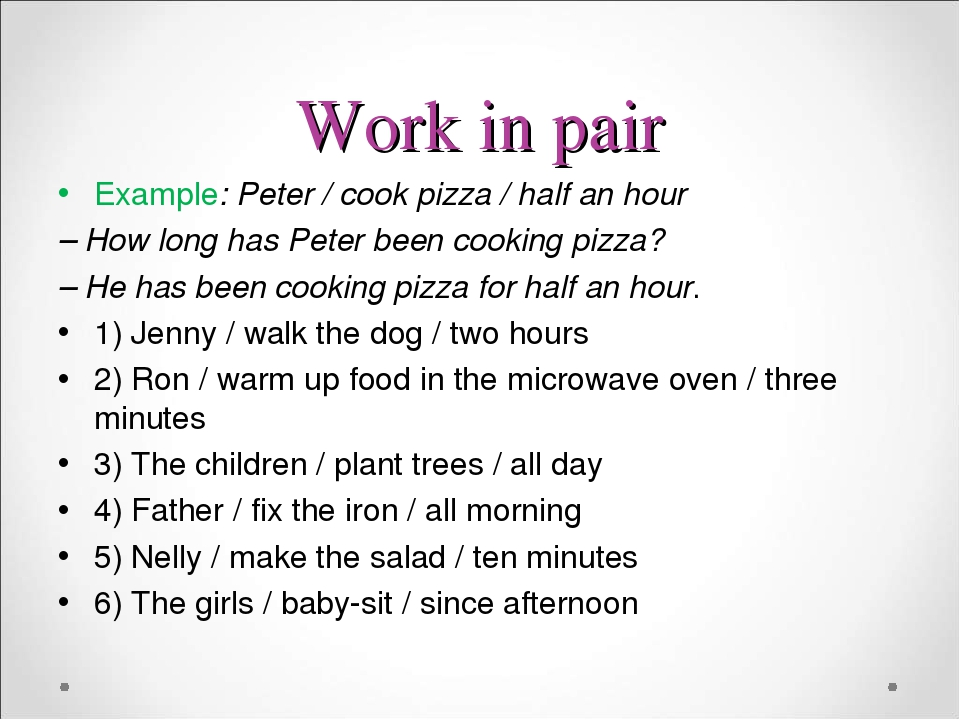 Work in pair Example: Peter / cook pizza / half an hour – How long has Peter been cooking pizza? – He has been cooking pizza for half an hour. 1) J...