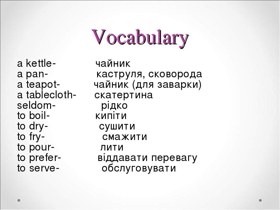 Vocabulary a kettle- чайник a pan- каструля, сковорода a teapot- чайник (для заварки) a tablecloth- скатертина seldom- рідко to boil- кипіти to dry...