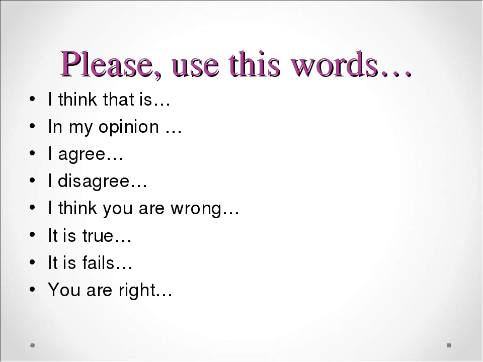 Please, use this words… I think that is… In my opinion … I agree… I disagree… I think you are wrong… It is true… It is fails… You are right…