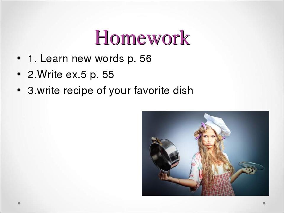 Homework 1. Learn new words p. 56 2.Write ex.5 p. 55 3.write recipe of your favorite dish