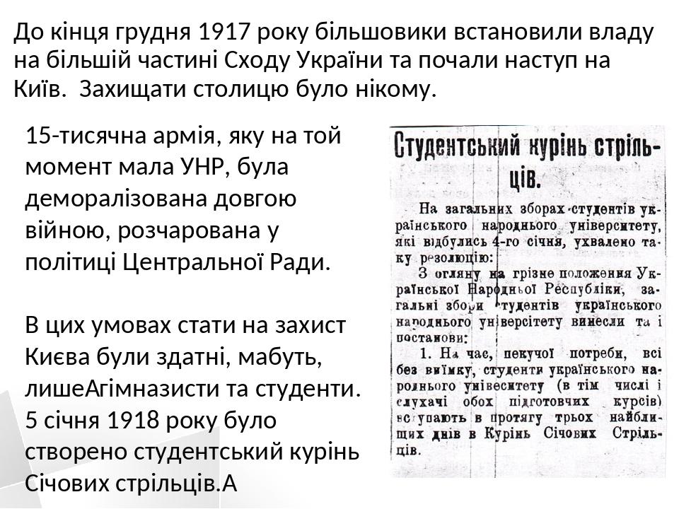 До кінця грудня 1917 року більшовики встановили владу на більшій частині Сходу України та почали наступ на Київ. Захищати столицю було нікому. 15-т...