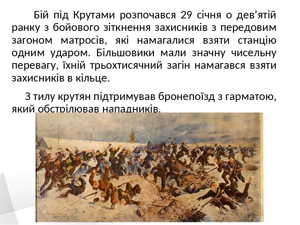 Бій під Крутами розпочався 29 січня о дев'ятій ранку з бойового зіткнення захисників з передовим загоном матросів, які намагалися взяти станцію одн...