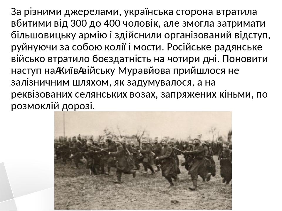 За різними джерелами, українська сторона втратила вбитими від 300 до 400 чоловік, але змогла затримати більшовицьку армію і здійснили організований...