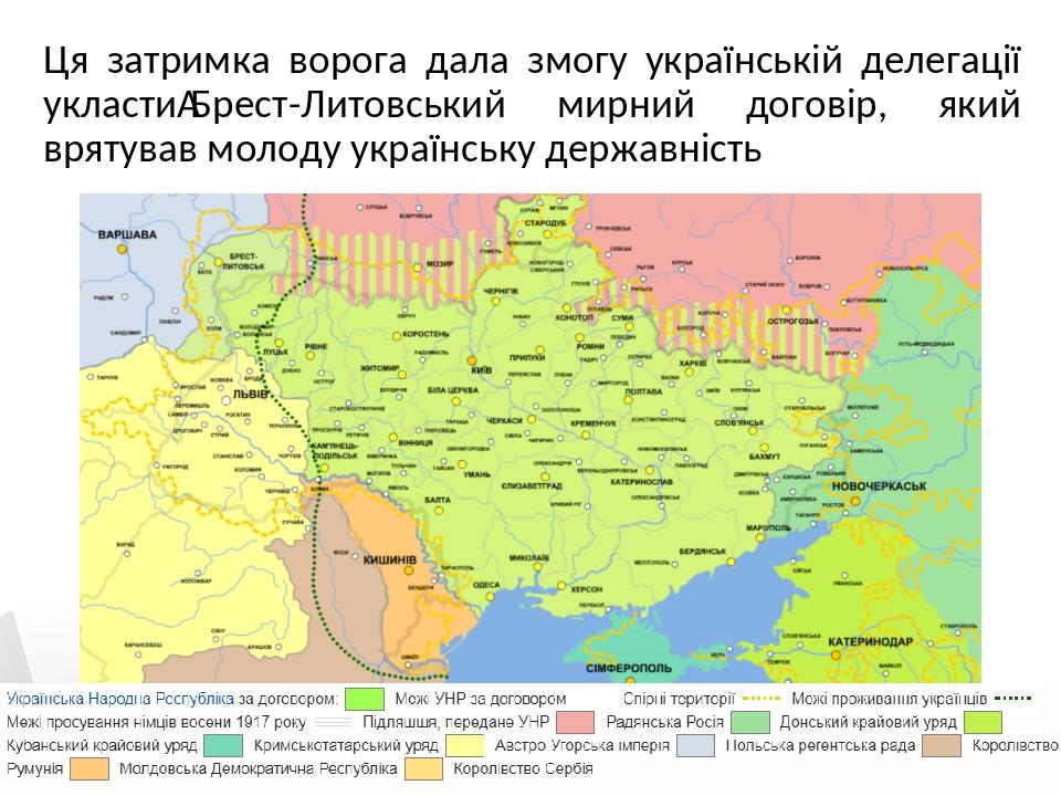 Ця затримка ворога дала змогу українській делегації укластиБрест-Литовський мирний договір, який врятував молоду українську державність