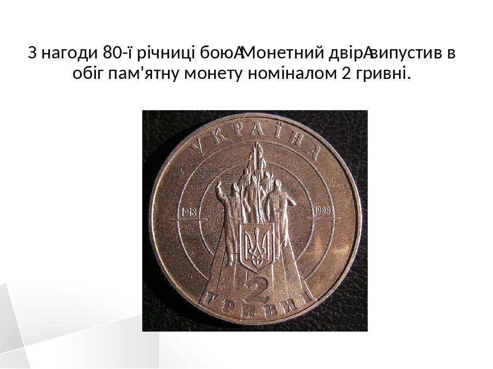 З нагоди 80-ї річниці боюМонетний двірвипустив в обіг пам'ятну монету номіналом 2 гривні.