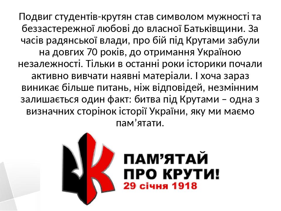 Подвиг студентів-крутян став символом мужності та беззастережної любові до власної Батьківщини. За часів радянської влади, про бій під Крутами забу...