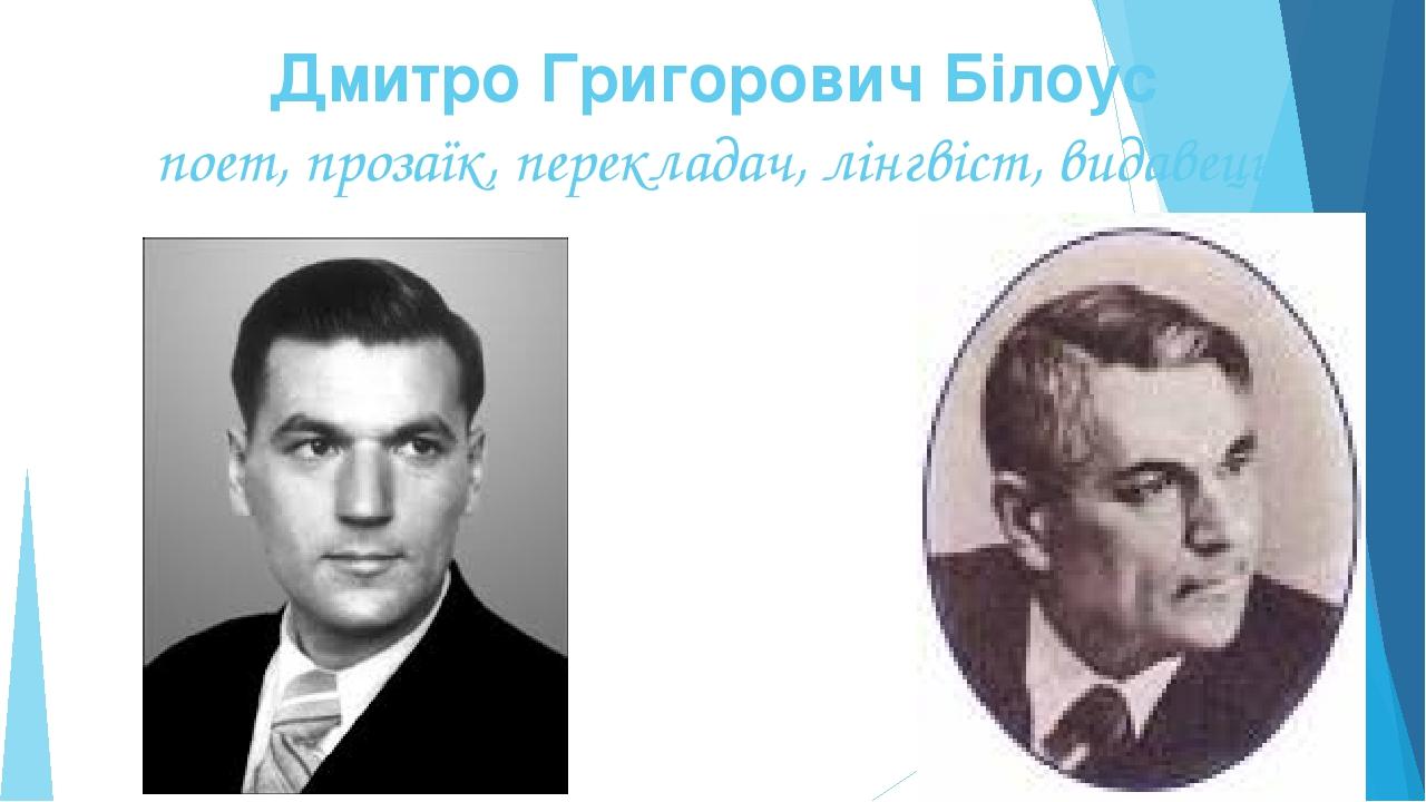 Дмитро Григорович Білоус поет, прозаїк, перекладач, лінгвіст, видавець