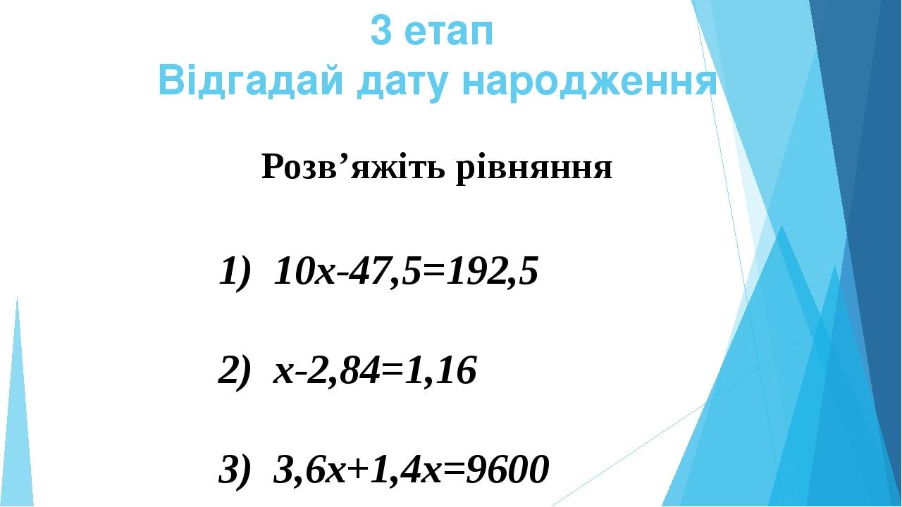 3 етап Відгадай дату народження Розв'яжіть рівняння 1) 10х-47,5=192,5 2) х-2,84=1,16 3) 3,6х+1,4х=9600