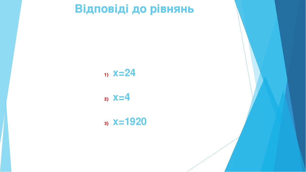 Відповіді до рівнянь х=24 х=4 х=1920