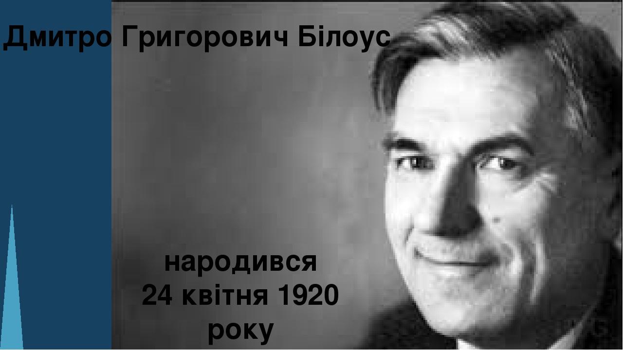 Дмитро Григорович Білоус народився 24 квітня 1920 року